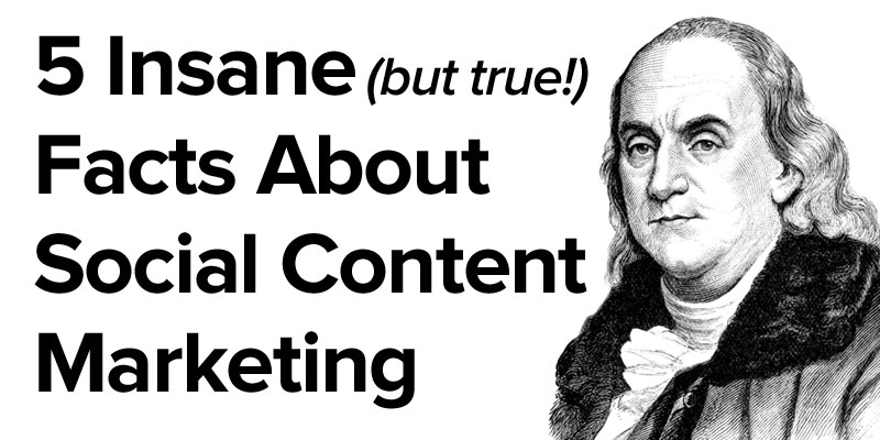 5 Insane (But True) Facts about Social Content Marketing