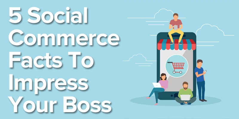 5 Social Commerce Facts to Impress Your Boss