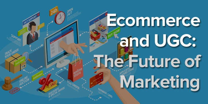 Why Ecommerce and UGC is the Future of Marketing