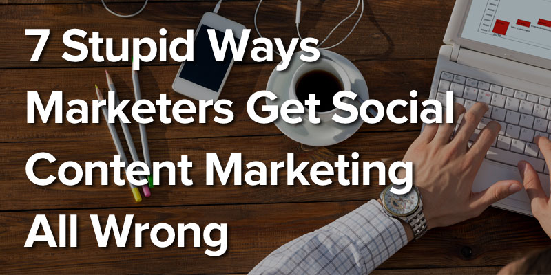 7 Stupid Ways Marketers Get Social Content Marketing All Wrong