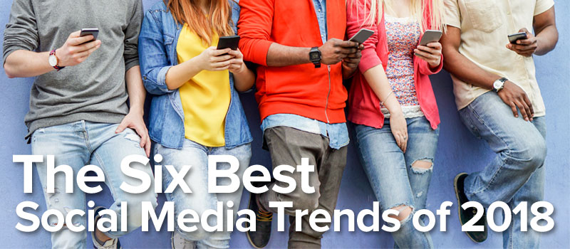 The Six Best Social Media Trends of 2018